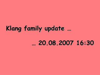 Klang family update … … 20.08.2007 16:30