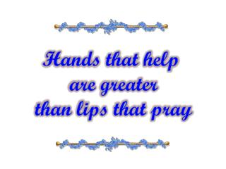 Hands that help  are greater than lips that pray