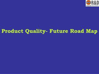 Product Quality- Future Road Map