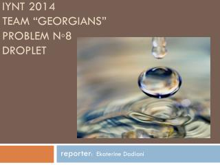 "IYNT 2014 team "" georgians "" problem  N◦8 Droplet"