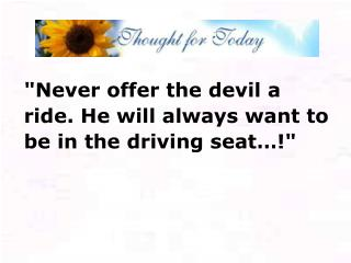 """Never offer the devil a ride. He will always want to be in the driving seat…!"""