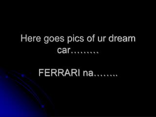 Here goes pics of ur dream car……… FERRARI na……..