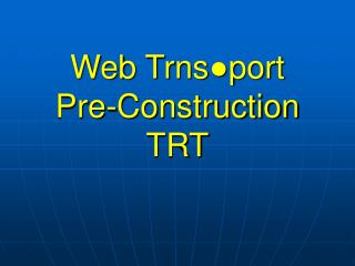 Web Trns ●port Pre-Construction TRT