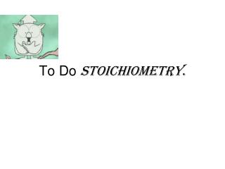 To Do  Stoichiometry .