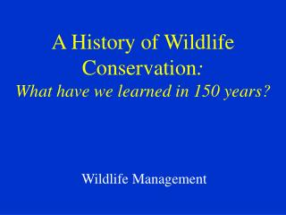A History of Wildlife Conservation : What have we learned in 150 years?