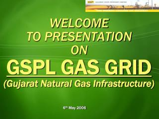 WELCOME  TO PRESENTATION ON GSPL GAS GRID (Gujarat Natural Gas Infrastructure)