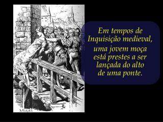 Em tempos de Inquisição medieval,  uma jovem moça  está prestes a ser lançada do alto