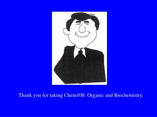 Thank you for taking Chem108: Organic and Biochemistry.