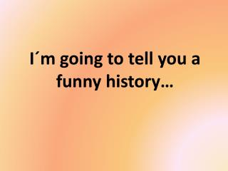 I´m going to tell you a funny history…