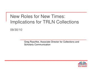 New Roles for New Times: Implications for TRLN Collections 09/30/10
