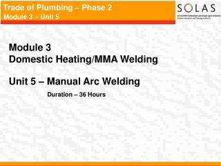 Module 3   Domestic Heating/MMA Welding Unit 5 –  Manual Arc Welding Duration – 36 Hours