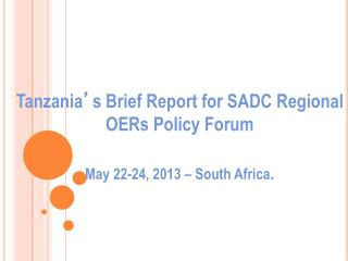 Tanzania ' s Brief Report for SADC Regional OERs Policy Forum May 22-24, 2013 – South Africa .