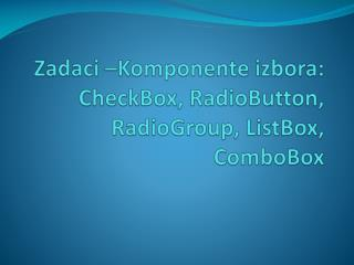 Zadaci  – Komponente izbora : CheckBox ,  RadioButton ,  RadioGroup ,  ListBox ,  ComboBox
