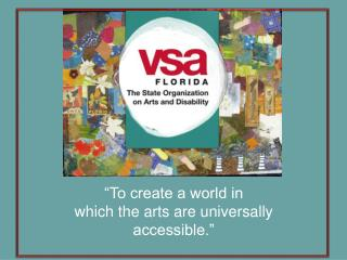 """To create a world in  which the arts are universally accessible."""