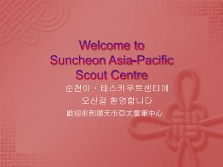 Welcome to  Suncheon  Asia-Pacific Scout Centre