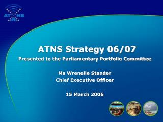 ATNS Strategy 06/07 Presented to the Parliamentary Portfolio Committee  Ms Wrenelle Stander