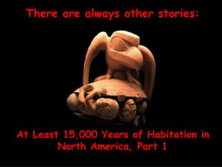 There are always other stories: At Least 15,000 Years of Habitation in  North America, Part 1