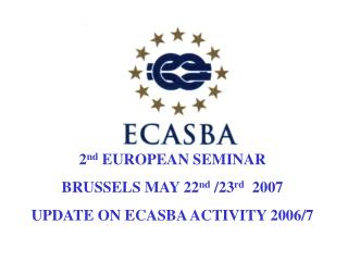 2 nd  EUROPEAN SEMINAR  BRUSSELS MAY 22 nd  /23 rd   2007 UPDATE ON ECASBA ACTIVITY 2006/7