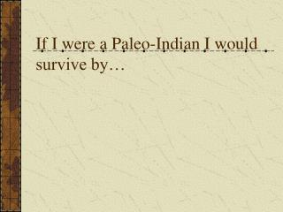 If I were a Paleo-Indian I would survive by…