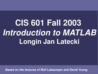 CIS 601 Fall 2003  Introduction to MATLAB Longin Jan Latecki