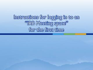 "Instructions for logging in to an  ""IRB Meeting space""  for the first time"