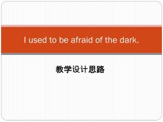 I used to be afraid of the dark.