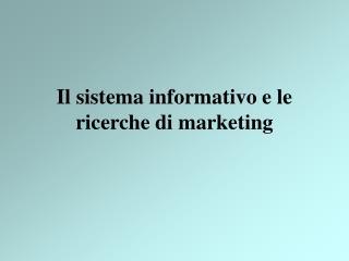 Il sistema informativo e le ricerche di marketing