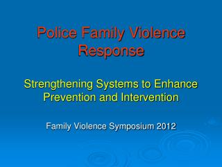 Police Family Violence Response Strengthening Systems to Enhance Prevention and Intervention