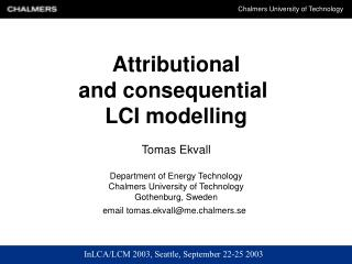 Attributional and consequential  LCI modelling Tomas Ekvall Department of Energy Technology Chalmers University of Techn
