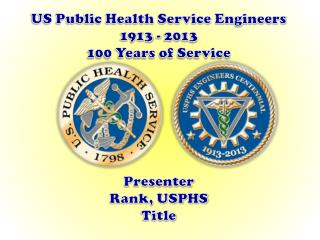 US Public Health Service Engineers 1913 - 2013 100 Years of Service