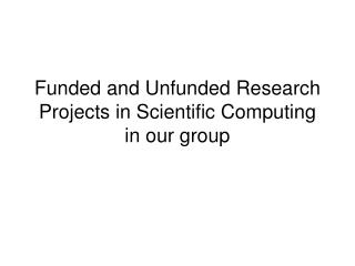 Funded and Unfunded Research Projects in Scientific Computing in our group