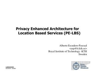 Privacy Enhanced Architecture for Location Based Services (PE-LBS) Alberto Escudero-Pascual