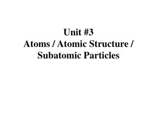 Unit #3 Atoms / Atomic Structure / Subatomic Particles