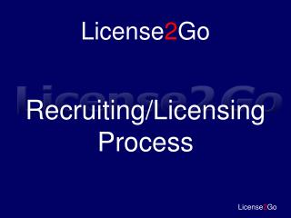 License 2 Go Recruiting/Licensing Process