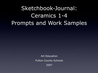 Sketchbook-Journal:  Ceramics 1-4  Prompts and Work Samples Art Education Fulton County Schools 2007