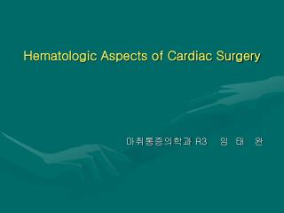 Hematologic Aspects of Cardiac Surgery 마취통증의학과  R3     임  태   완