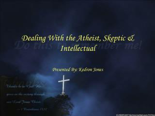 Dealing With the Atheist, Skeptic & Intellectual