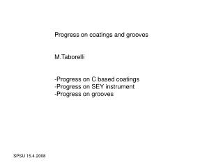 Progress on coatings and grooves M.Taborelli Progress on C based coatings
