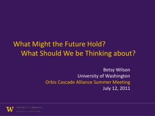 What Might the Future Hold? 	What Should We be Thinking about?