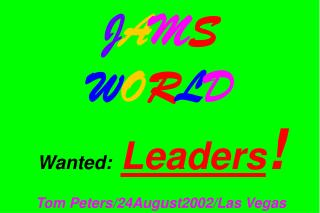 J A M S W O R L D Wanted: Leaders ! Tom Peters/24August2002/Las Vegas