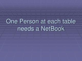 One Person at each table needs a NetBook