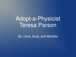 Adopt-a-Physicist Teresa Parson By: Chris, Andy, and Michelle