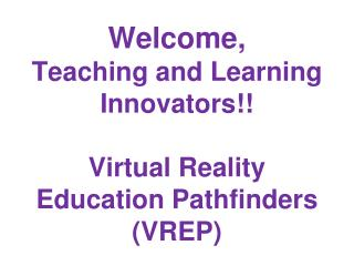 Welcome, Teaching and Learning Innovators!! Virtual Reality Education Pathfinders (VREP)