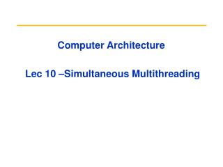 Computer Architecture  Lec 10 –Simultaneous Multithreading