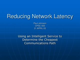 Reducing Network Latency  Paul Johnson CPSC 550 21 APRIL 05