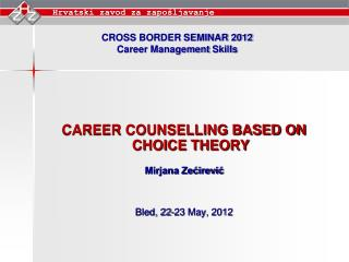 CAREER COUNSELLING BASED ON CHOICE THEORY Mirjana Zećirević Bled, 22-23 May, 2012