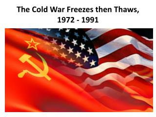 The Cold War Freezes then Thaws,  1972 - 1991