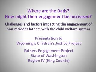 Presentation to Wyoming's Children's Justice Project Fathers Engagement Project State of Washington Region IV (King Co