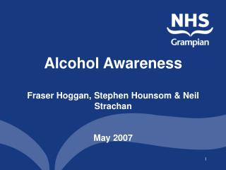 Alcohol Awareness   Fraser Hoggan, Stephen Hounsom & Neil Strachan May 2007