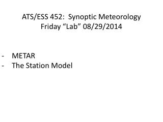 "ATS/ESS 452:  Synoptic Meteorology Friday ""Lab""  08/29/2014 METAR The Station Model"